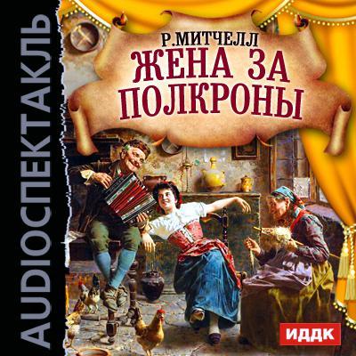 Рональд Митчелл Жена за полкроны (спектакль) анатолий папанов снимайте шляпу вытирайте ноги