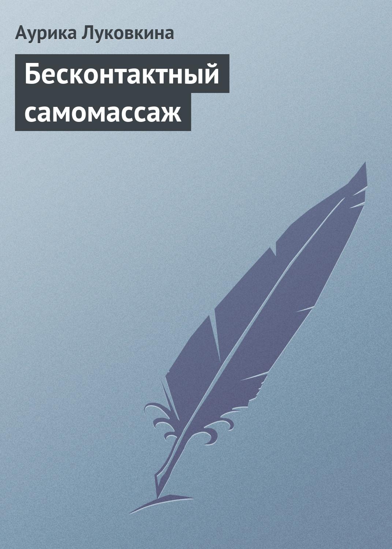 Аурика Луковкина Бесконтактный самомассаж аурика луковкина прикольные sms
