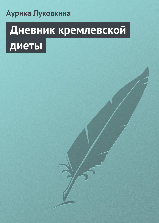 Аурика Луковкина Дневник кремлевской диеты аурика луковкина кремлевская диета для женщин