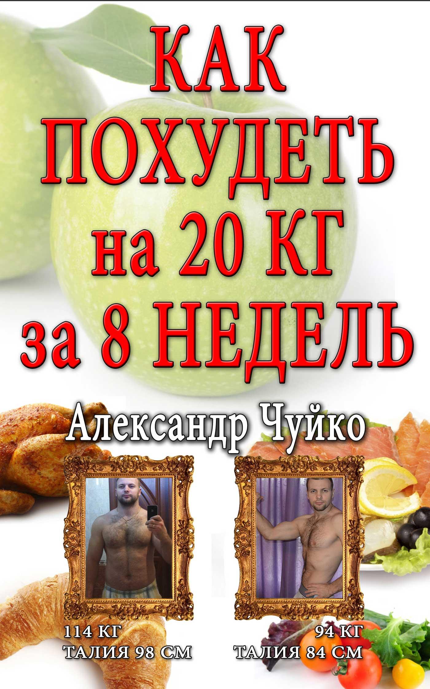Александр Чуйко Как похудеть на 20 килограмм за 8 недель александр чуйко как похудеть за 7 дней экспресс диета