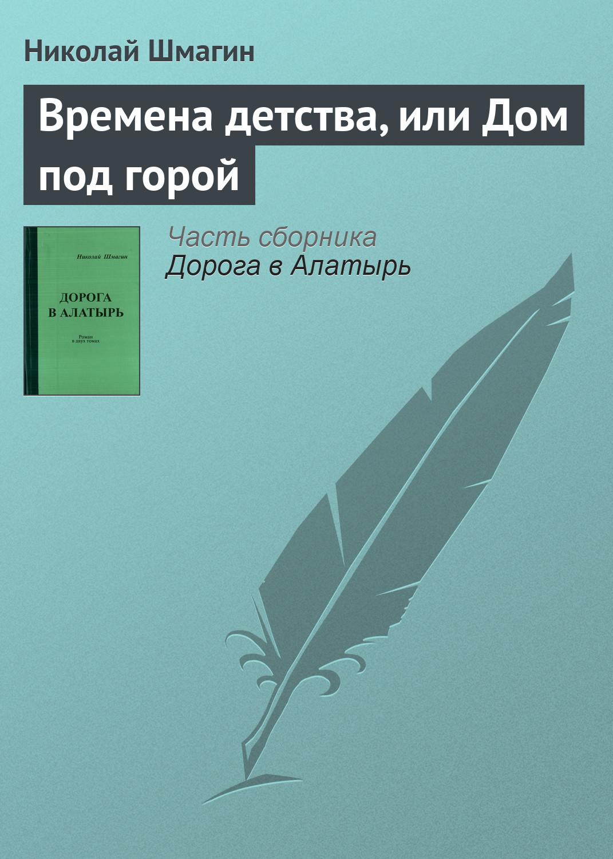 Николай Шмагин Времена детства, или Дом под горой спиртометр в городе алатырь