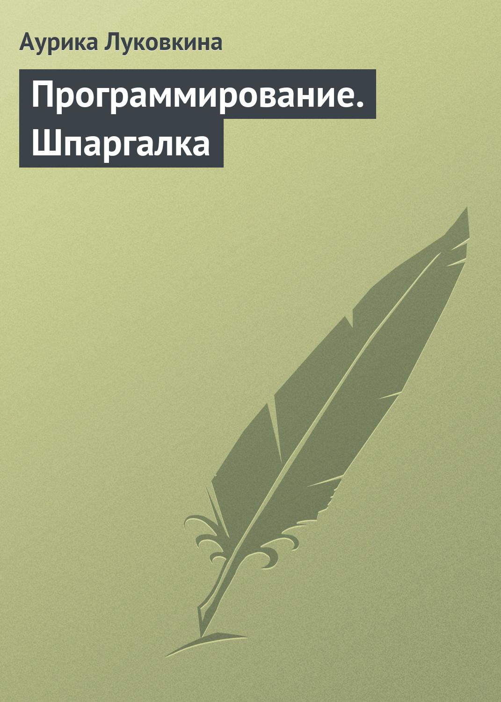 Аурика Луковкина Программирование. Шпаргалка