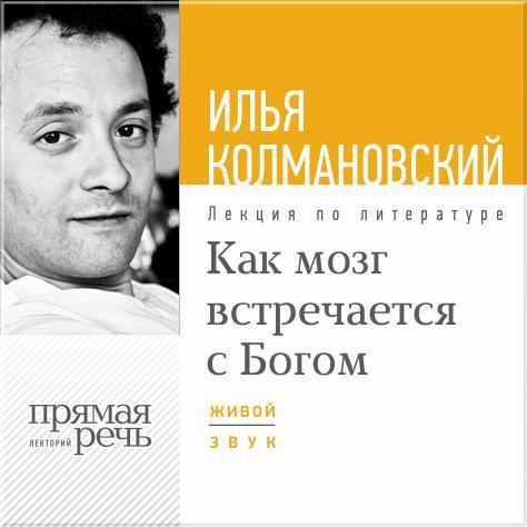 Илья Колмановский Лекция «Как мозг встречается с Богом»