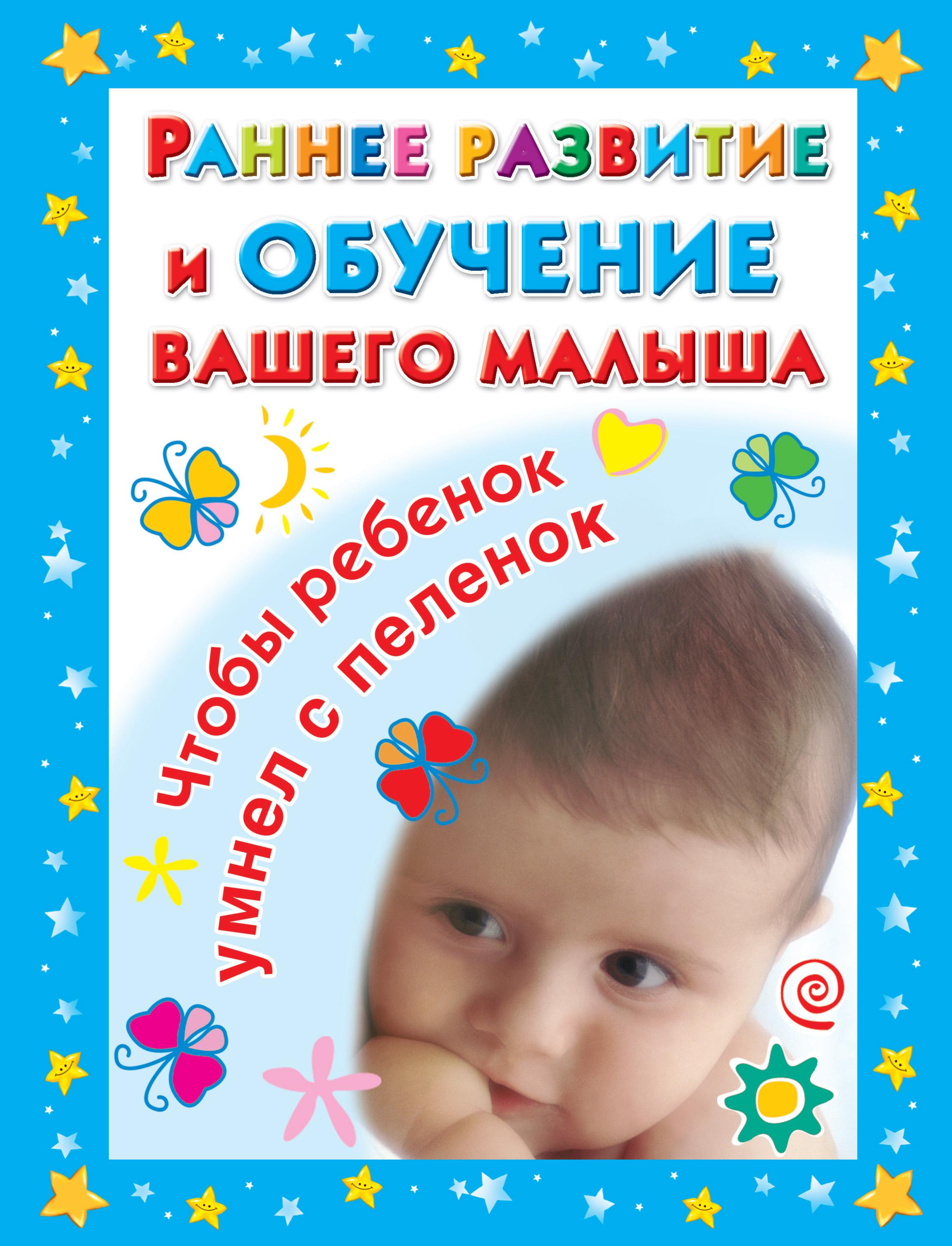 В. Г. Дмитриева Раннее развитие и обучение вашего малыша. Главная книга для родителей медина д правила развития мозга вашего ребенка что нужно малышу от 0 до 5 лет чтобы он вырос умным и счастливым