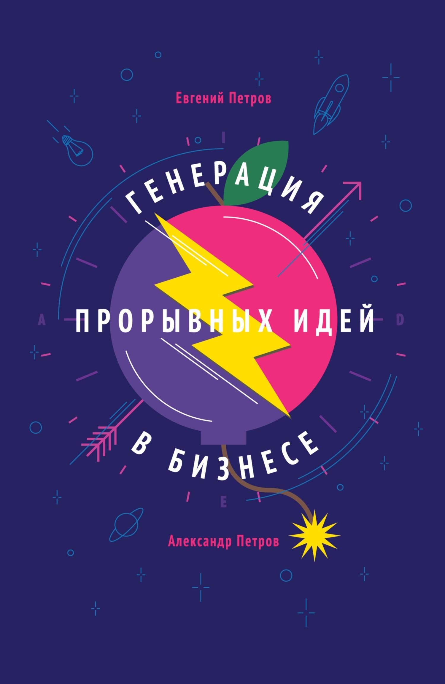 Евгений Петров Генерация прорывных идей вбизнесе петров в простейшие приемы изобретательства общие принципы получения идей 4 способа получения новых идей