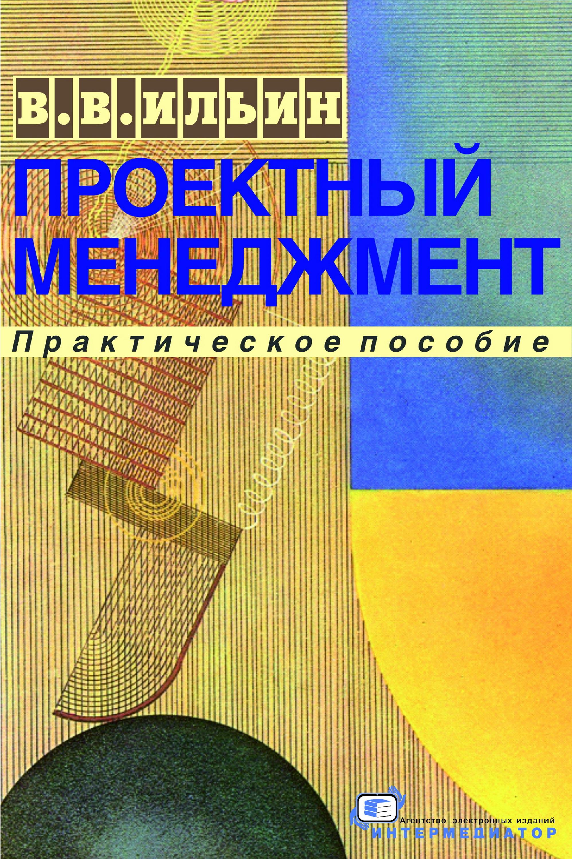 В. В. Ильин Проектный менеджмент. Практическое пособие