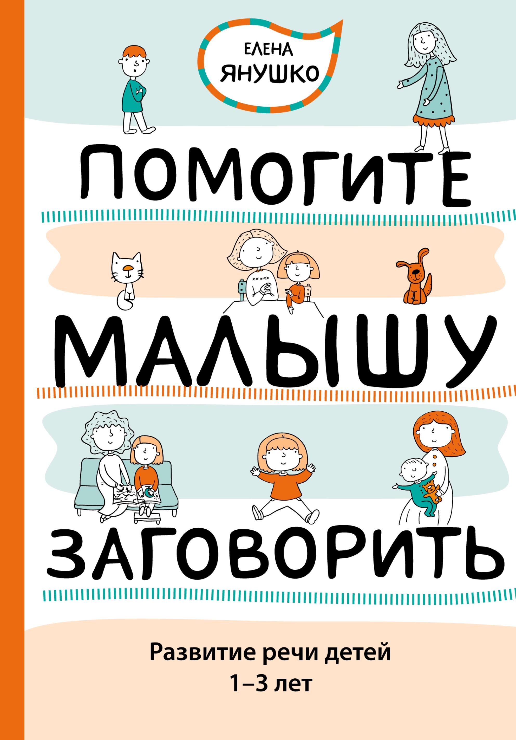 Елена Янушко Помогите малышу заговорить. Развитие речи детей 1–3 лет янушко е маленькие истории про котенка развитие речи для детей от 1 года