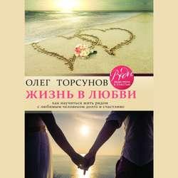 Торсунов Олег Геннадьевич Жизнь в любви. Как научиться жить рядом с любимым человеком долго и счастливо. обложка