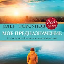 Торсунов Олег Геннадьевич Мое предназначение. Как заслужить большего и сделать этот мир лучше обложка