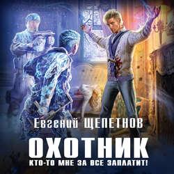 Щепетнов Евгений Владимирович Охотник. Кто-то мне за все заплатит! обложка