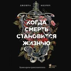 Мезрич Джошуа Когда смерть становится жизнью. Будни врача-трансплантолога обложка