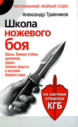 Школа ножевого боя. Хваты, боевые стойки, движения, удары, техники защиты и метания боевого ножа. По системе спецназа КГБ