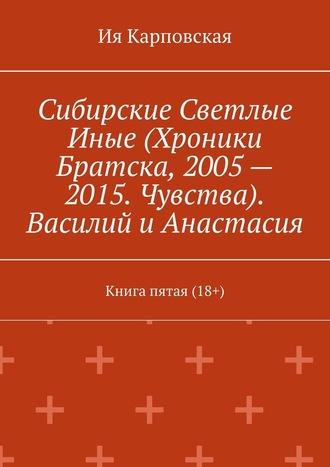 Сибирские Светлые Иные(Хроники Братска, 2005– 2015. Чувства). Василий иАнастасия. Книга пятая (18+)