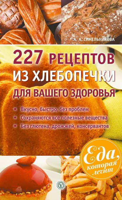 Фото - А. А. Синельникова 227 рецептов из хлебопечки для вашего здоровья тостеры и хлебопечки
