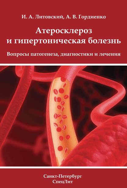 И. А. Литовский Атеросклероз и гипертоническая болезнь. Вопросы патогенеза, диагностики и лечения гипертоническая болезнь