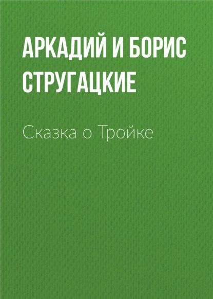 Аркадий и Борис Стругацкие. Сказка о Тройке