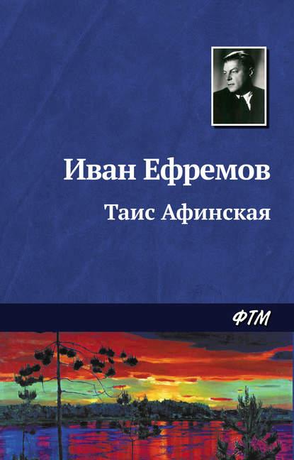 Иван Ефремов. Таис Афинская
