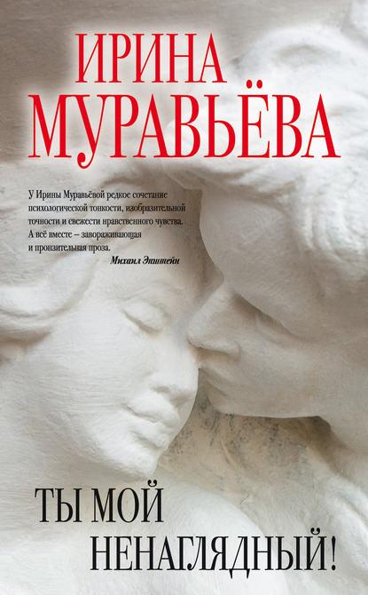 Ирина Муравьева Ты мой ненаглядный! (сборник) ирина муравьева имя женщины ева