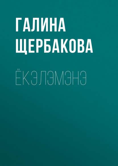 Галина Щербакова Ёкэлэмэнэ галина щербакова loveстория
