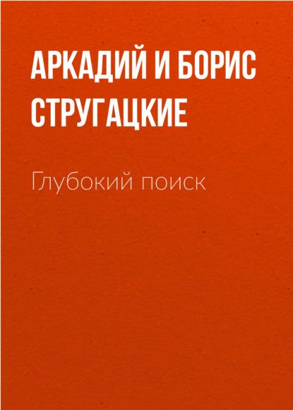 Аркадий и Борис Стругацкие. Глубокий поиск