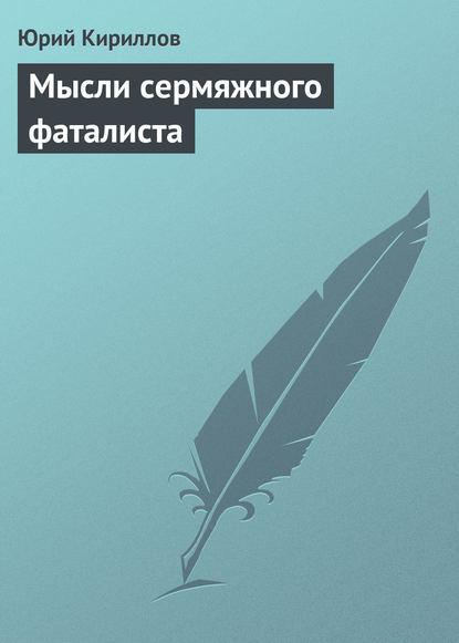 Юрий Кириллов — Мысли сермяжного фаталиста