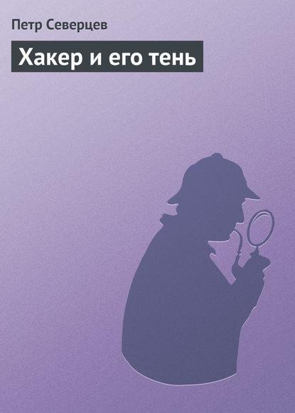 Петр Северцев Хакер и его тень петр северцев бриллиант хакера