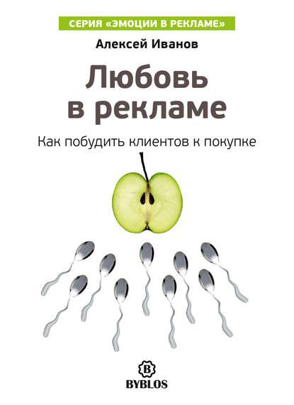 Алексей Иванов Любовь в рекламе. Как побудить клиентов к покупке иванов а любопытство в рекламе как побудить клиентов к покупке
