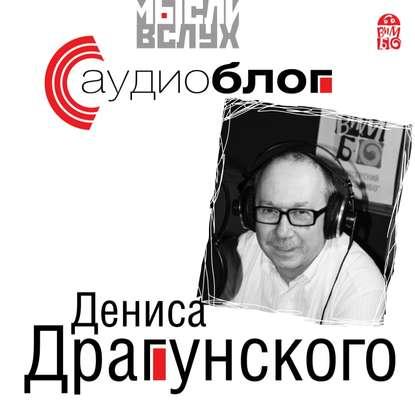 Денис Драгунский Аудиоблог Дениса Драгунского драгунский денис викторович соседская девочка