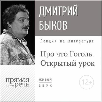 Дмитрий Быков Лекция «Открытый урок: Про что Гоголь» дмитрий быков литература про меня вениамин смехов