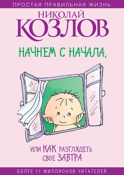 Николай Козлов Начнем сначала, или Как разглядеть свое Завтра