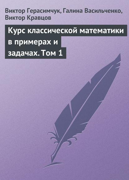 Виктор Герасимчук Курс классической математики в примерах и задачах. Том 1 недорого