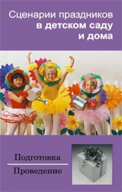 Группа авторов Сценарии праздников в детском саду и дома е в молина сценарии праздников в детском саду методическое пособие