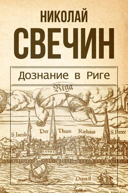 Николай Свечин. Дознание в Риге