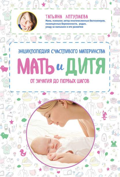 Мать и дитя. Энциклопедия счастливого материнства