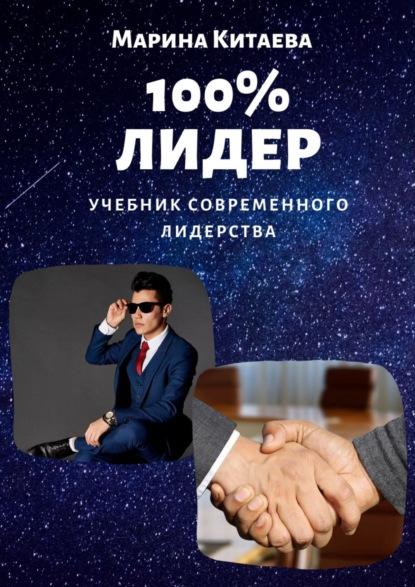 Марина Витальевна Китаева 100% лидер! Учебник современного лидерства