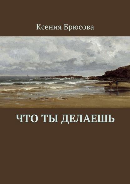 Что ты делаешь. Ксения Брюсова. ISBN: 9785447490997