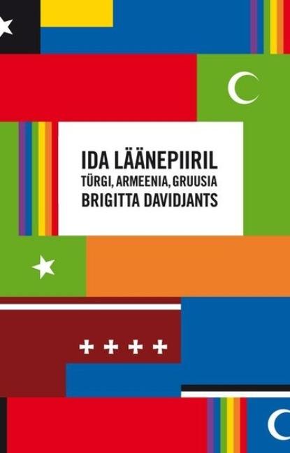 Brigitta Davidjants Ida läänepiiril: Türgi, Armeenia, Gruusia brigitta davidjants mitte just armastuslugu