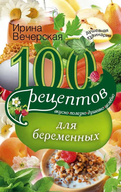 Ирина Вечерская 100 рецептов питания для беременных. Вкусно, полезно, душевно, целебно