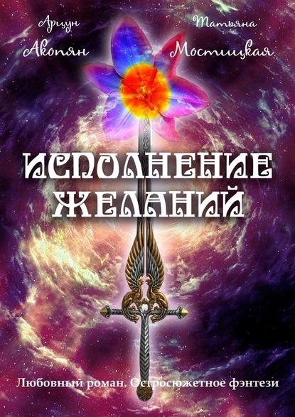 Арцун Акопян Исполнение желаний. Любовный роман. Остросюжетное фэнтези