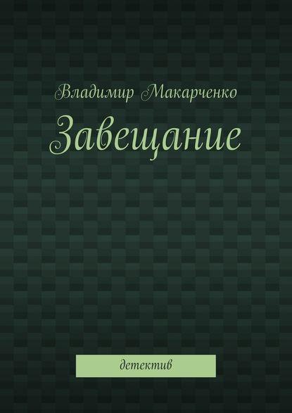 Владимир Макарченко Завещание. Детектив недорого
