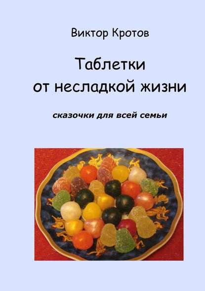 Виктор Кротов Таблетки от несладкой жизни. Сказочки для всей семьи