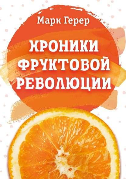 Марк Герер Хроники Фруктовой революции марк герер хроники фруктовой революции