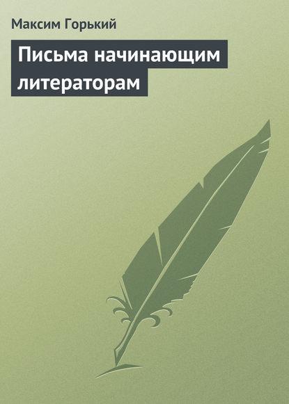 Максим Горький Письма начинающим литераторам максим горький наша литература – влиятельнейшая литература в мире