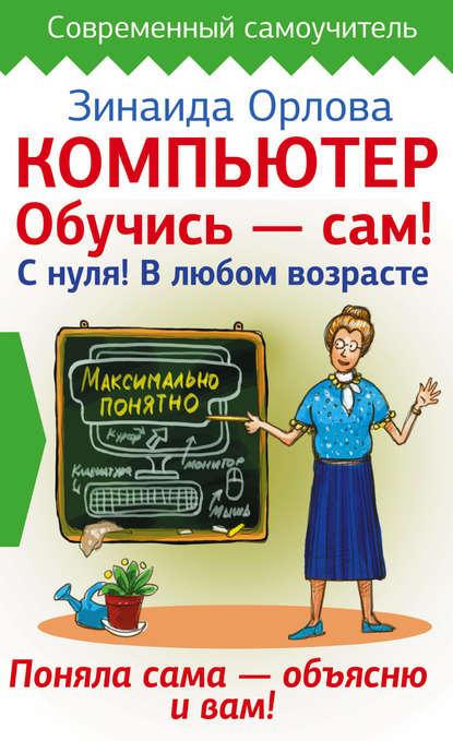 Зинаида Орлова Компьютер. Обучись – сам! С нуля! В любом возрасте компьютер