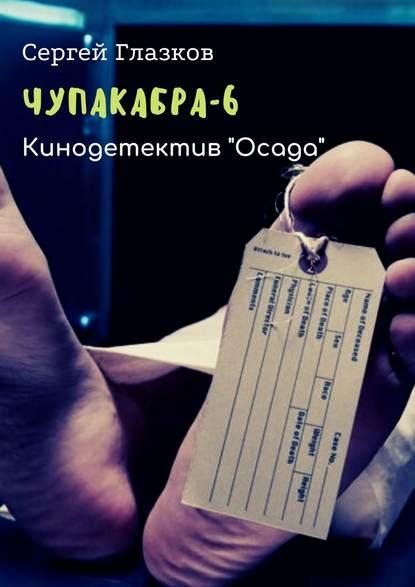 Сергей Глазков Чупакабра-6. Кинодетектив «Осада» сергей глазков чупакабра 2 кинодетектив поджог