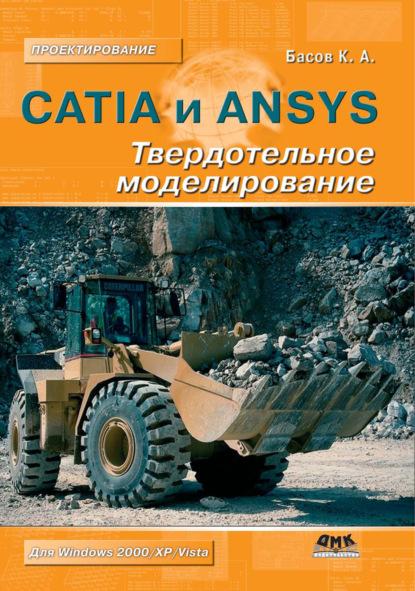 К. А. Басов CATIA и ANSYS. Твердотельное моделирование недорого
