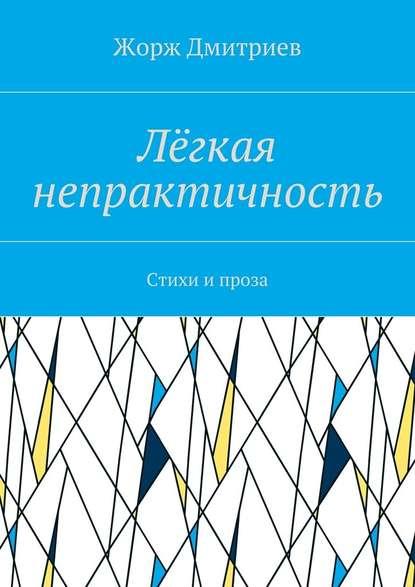 Жорж Дмитриев Лёгкая непрактичность. Стихи и проза лека нестерова украина в огне – 2014 стихи ипроза