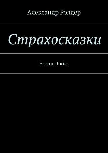 Александр Рэлдер Cтрахосказки. Horror stories