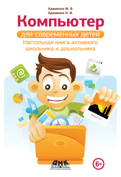 Михаил Адаменко Компьютер для современных детей. Настольная книга активного школьника и дошкольника компьютер