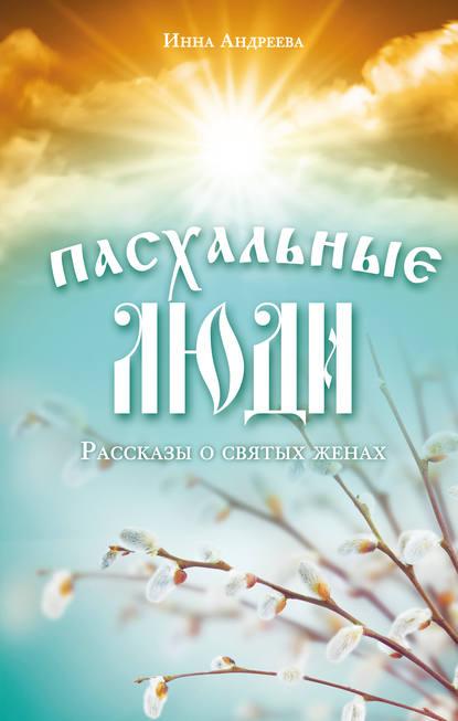 Пасхальные люди. Рассказы о святых женах Инна Андреева